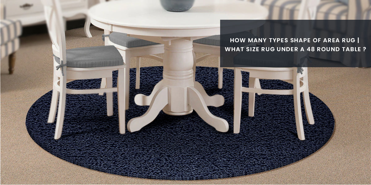 """How many types of rug by shape are there in market and what size of Area Rug goes with a 48"""" Round Table?"""