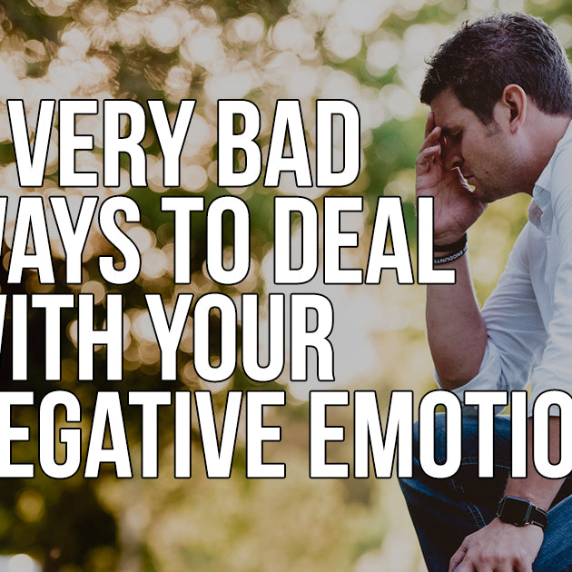5 Very Bad Ways to Deal with Your Negative Emotions