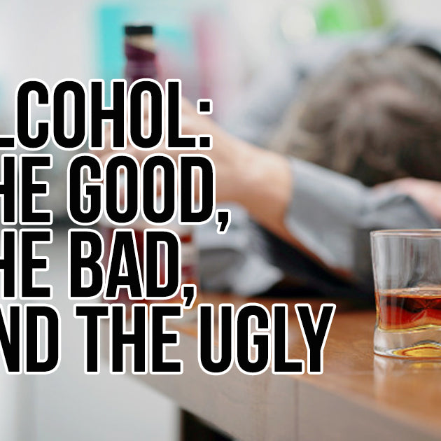 ALCOHOL: THE GOOD, THE BAD, AND THE UGLY
