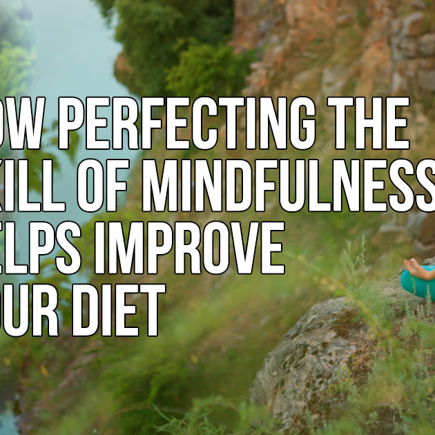 HOW PERFECTING THE SKILL OF MINDFULNESS HELPS IMPROVE YOUR DIET