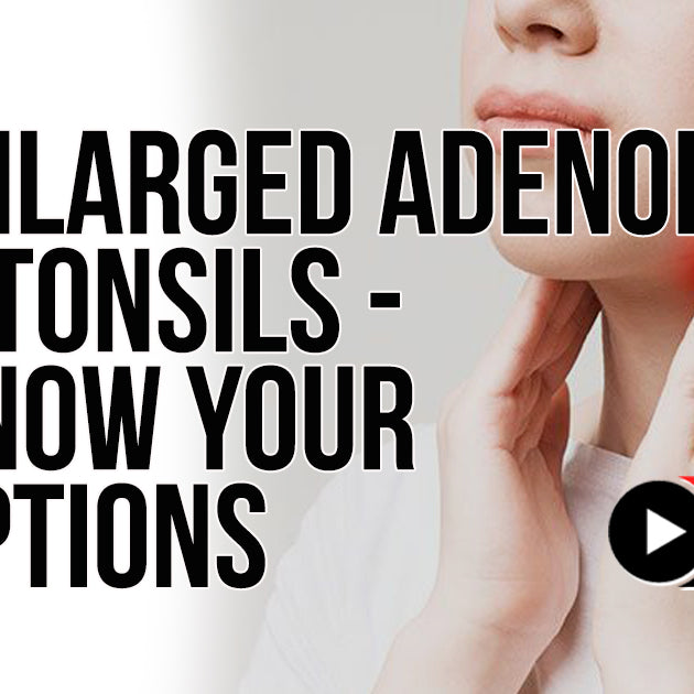 ENLARGED ADENOIDS AND TONSILS - KNOW YOUR OPTIONS