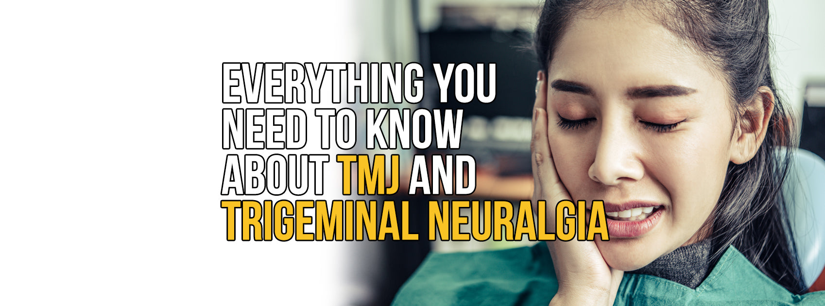 EVERYTHING YOU NEED TO KNOW ABOUT TMJ AND TRIGEMINAL NEURALGIA