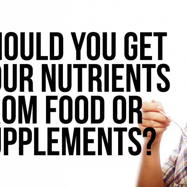 SHOULD YOU GET YOUR NUTRIENTS FROM FOOD OR SUPPLEMENTS?