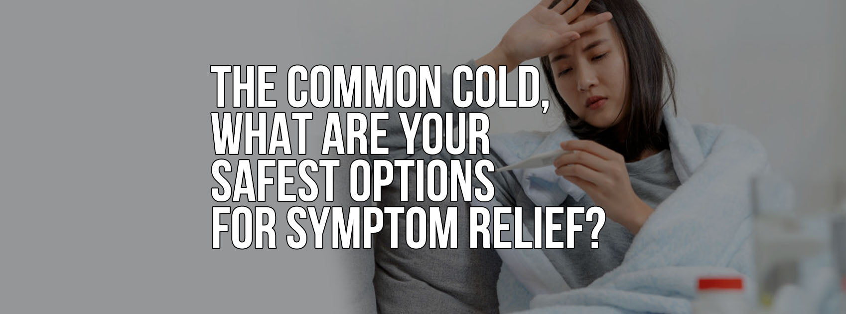 THE COMMON COLD, WHAT ARE YOUR SAFEST OPTIONS FOR SYMPTOM RELIEF?