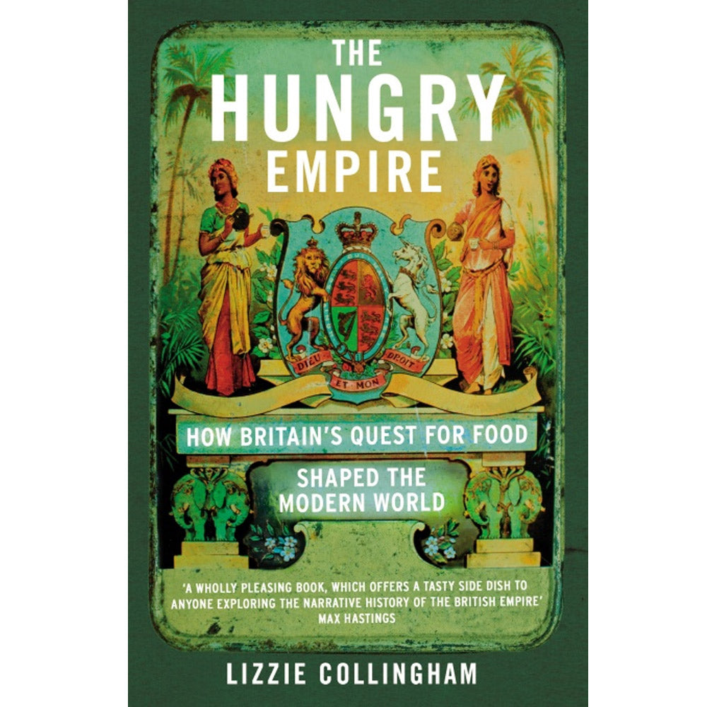 The Hungry Empire: How Britain's Quest for Food Shaped the Modern World by Lizzie Collingham