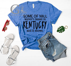 SOME OF YOU WEREN'T RAISED IN KENTUCKY TEE