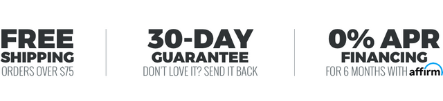 Free Shipping On Orders Over $75 | 30-Day Guarantee. Don't Love It! Send It Back! | 0% APR Financing for 6 months with Affirm