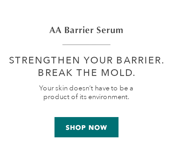 AA Barrier Serum. Strengthen Your Barrier. Break the Mold. Your skin doesn't have to be a product of its environment. SHOP NOW.