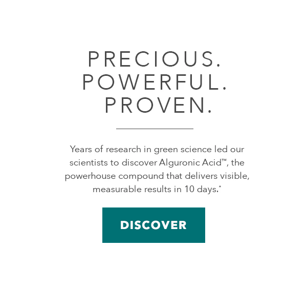Precious. Powerful. Proven. Years of research in green science led our scientists to discover Alguronic Acid, the powerhouse compound that delivers visible, measurable results in 10 days.* DISCOVER