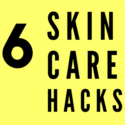 6 Skincare Hacks That Will Change Your Life
