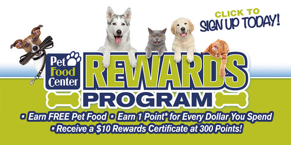 Sign up for our rewards program to earn free pet food, earn 1 point for every dollar you spend, and receive a $10 rewards certificate at 300 points!