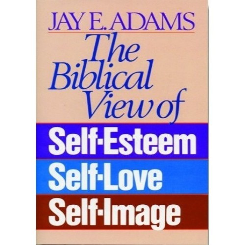 The Biblical View of Self-Esteem, Self-Love, Self-Image
