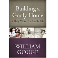 Building a Godly Home: A Holy Vision for Family Life