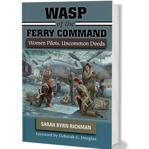 WASP OF THE FERRY COMMAND WOMEN PILOTS, UNCOMMON DEEDS