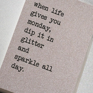 A fabulously sparkling silver glitter effect covered notebook featuring in the slogan: When life gives you Monday, dip it in glitter and sparkle all day.