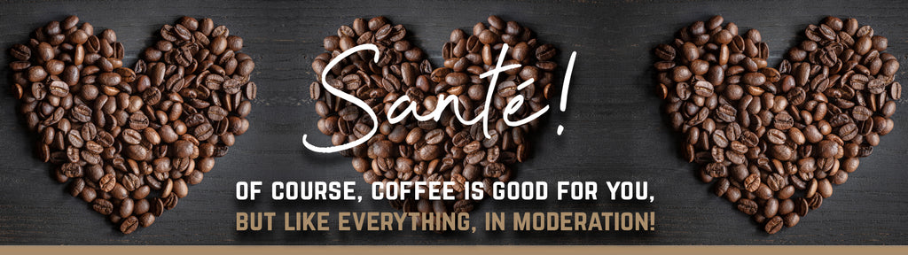 Of course, coffee is good for you, but like everything, in moderation!