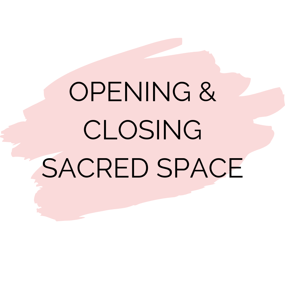 Opening + Closing Sacred Space