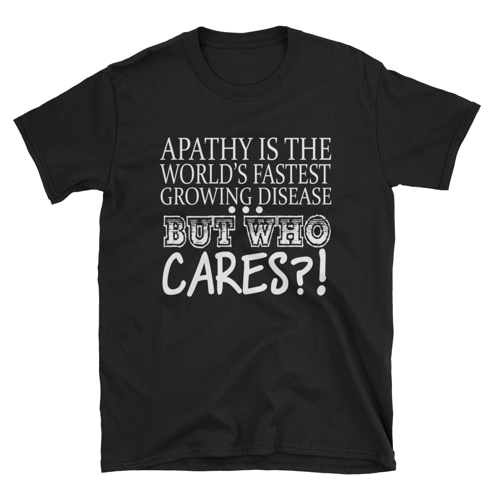 APATHY IS THE WORLD'S FASTEST GROWING DISEASE BUT WHO CARES?! - HILLTOP TEE SHIRTS
