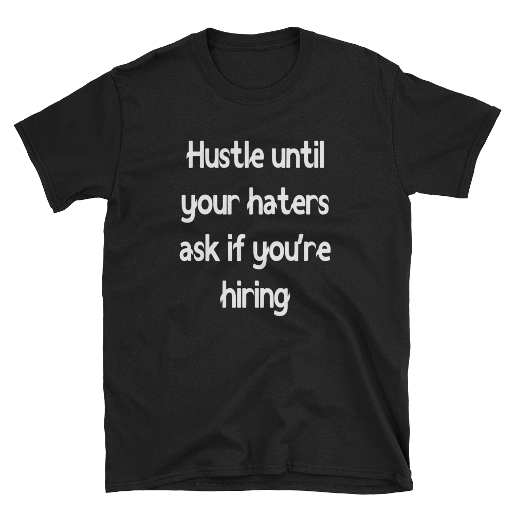 HUSTLE UNTIL YOUR HATERS ASK IF YOU'RE HIRING - HILLTOP TEE SHIRTS