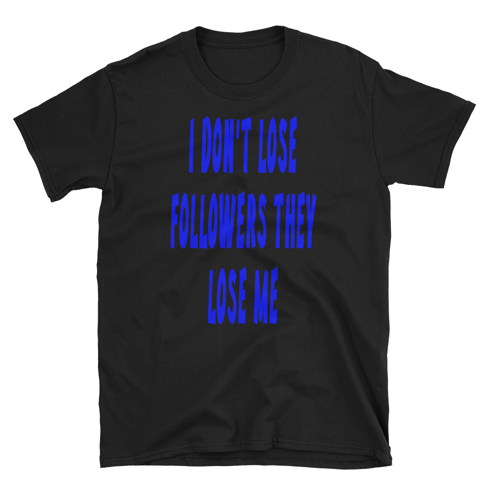 I DON'T LOSE FOLLOWERS THEY LOSE ME - HILLTOP TEE SHIRTS