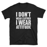 I DON'T WEAR CLOTHES I WEAR ATTITUDE - HILLTOP TEE SHIRTS