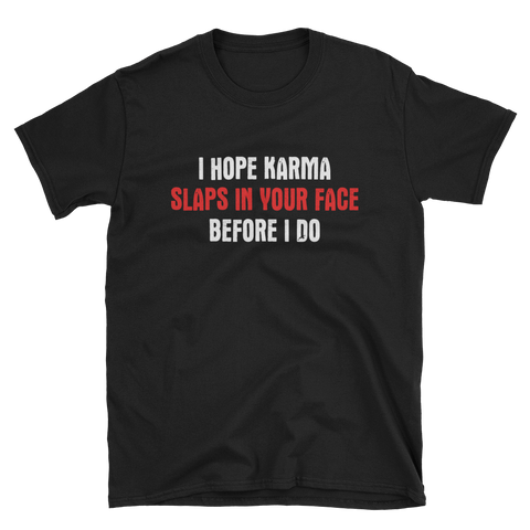 I HOPE KARMA SLAPS IN YOUR FACE BEFORE I DO - HILLTOP TEE SHIRTS