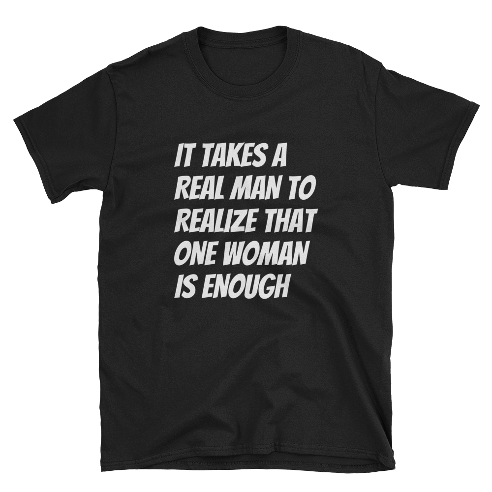 IT TAKES A REAL MAN TO REALIZE THAT ONE WOMAN IS ENOUGH - HILLTOP TEE SHIRTS