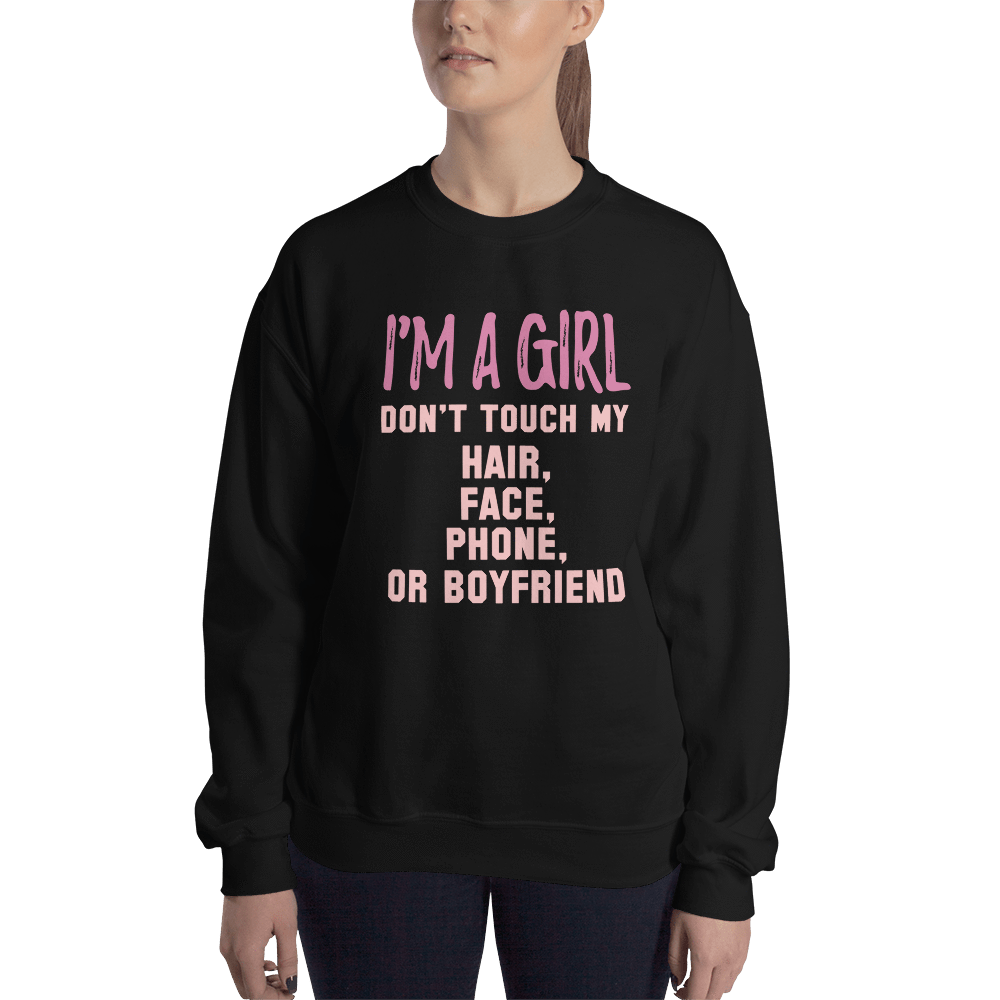 Sweatshirt I'M A GIRL DON'T TOUCH MY HAIR, FACE, PHONE, OR BOYFIEND - HILLTOP TEE SHIRTS