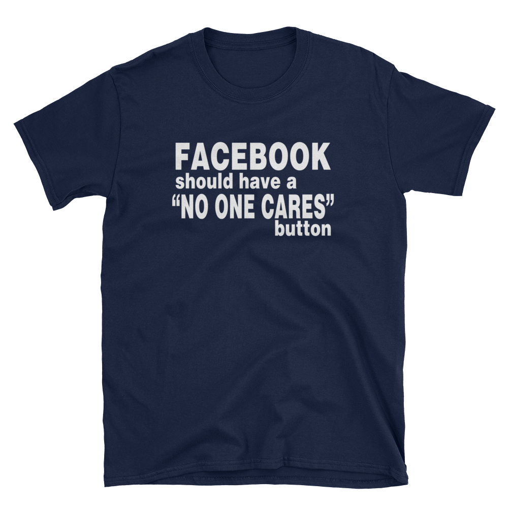 "FACEBOOK SHOULD HAVE A ""NO ONE CARES"" BUTTON - HILLTOP TEE SHIRTS"