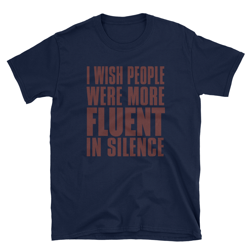 I WISH PEOPLE WERE MORE FLUENT IN SILENCE - HILLTOP TEE SHIRTS