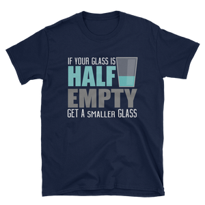 IF YOUR GLASS IS HALF EMPTY GET A SMALLER GLASS - HILLTOP TEE SHIRTS