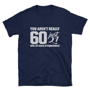YOU AREN'T REALLY 60 JUST 21 WITH 39 YEARS OF EXPERIENCEL - HILLTOP TEE SHIRTS