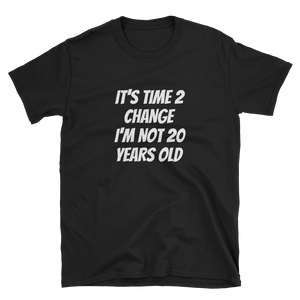 IT'S TIME 2 CHANGE I'M NOT 20 YEARS OLD - HILLTOP TEE SHIRTS
