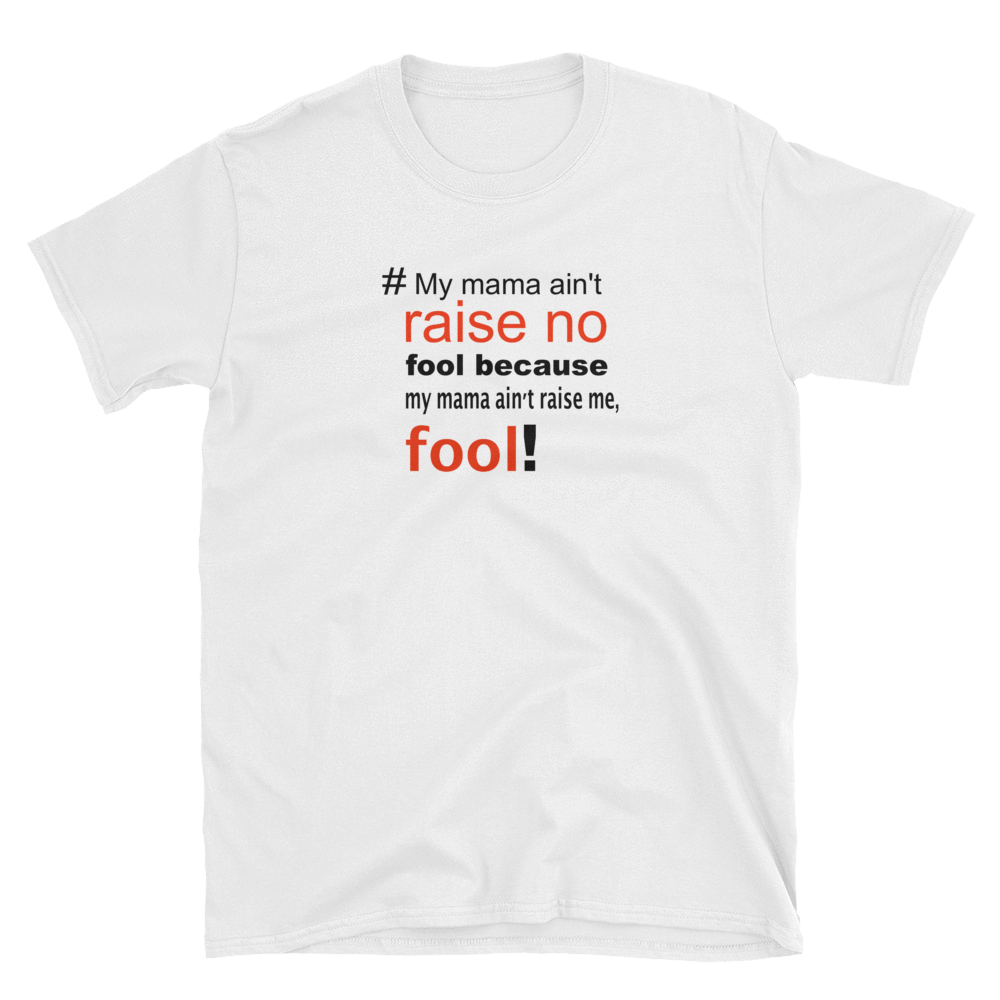 MY MAMA AIN'T RAISE NO FOOL - HILLTOP TEE SHIRTS