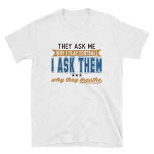 THEY ASK ME WHY I PLAY FOOTBALL I ASK THEM WHY THEY BREATHE - HILLTOP TEE SHIRTS
