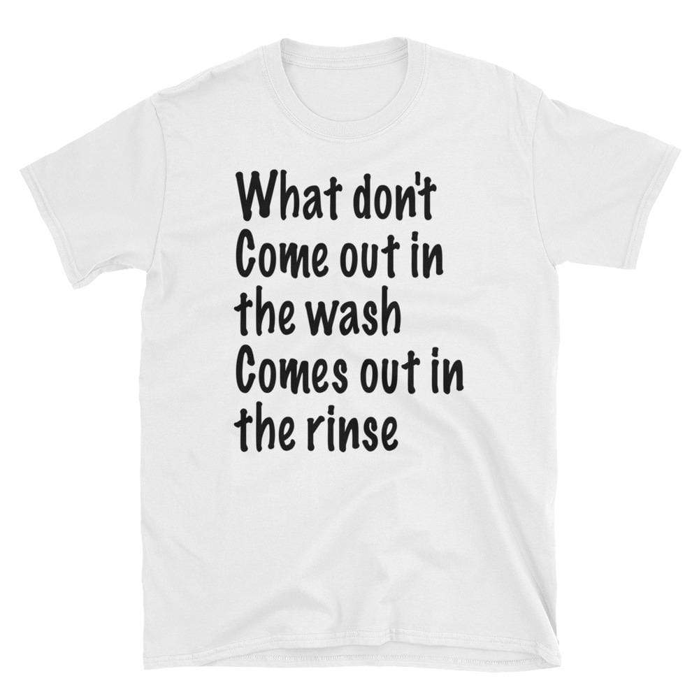 what don't come out in the wash comes out in the rinse - HILLTOP TEE SHIRTS