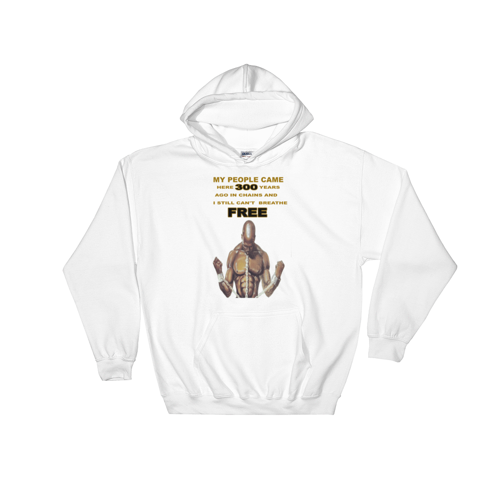 "Hooded Sweatshirt MY PEOPLE CAME HERE 300 YEARS AGO IN CHAINS AND I STILL CAN""T BREATHE FREE - HILLTOP TEE SHIRTS"