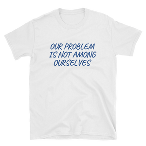 OUR PROBLEM IS NOT AMONG OURSELVES - HILLTOP TEE SHIRTS
