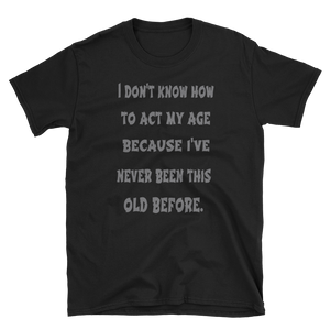 I DON'T KNOW HOW TO ACT MY AGE - HILLTOP TEE SHIRTS