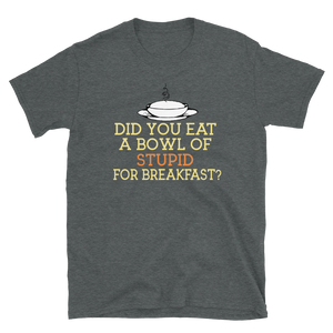 DID YOU EAT A BOWL OF STUPID FOR BREAKFAST? - HILLTOP TEE SHIRTS