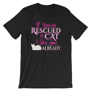 If You've Rescued a Cat, I Like You Already - T-Shirt - Cats On Catnip