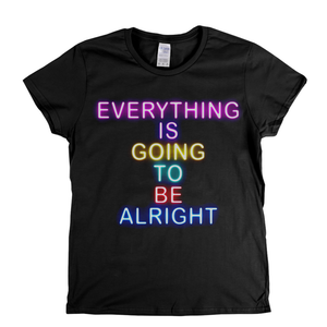 Everything Is Going To Be Alright Womens T-Shirt