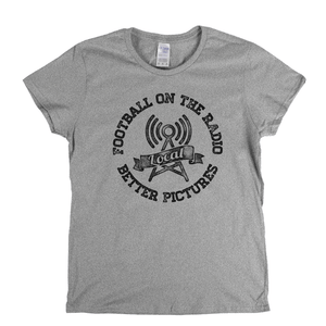Football On The Radio Local Better Pictures Womens T-Shirt