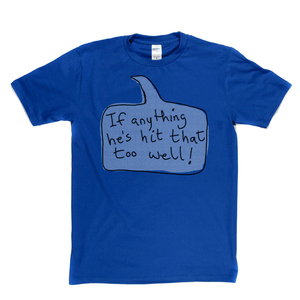 If Anything He's Hit That Too Well Regular T-Shirt