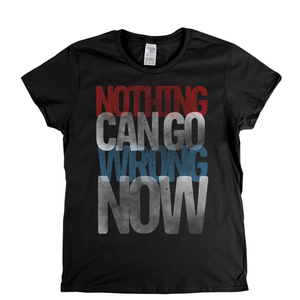 Nothing Can Go Wrong Now Womens T-Shirt