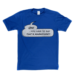 Oh You Have To Say Thats Magnificent Regular T-Shirt