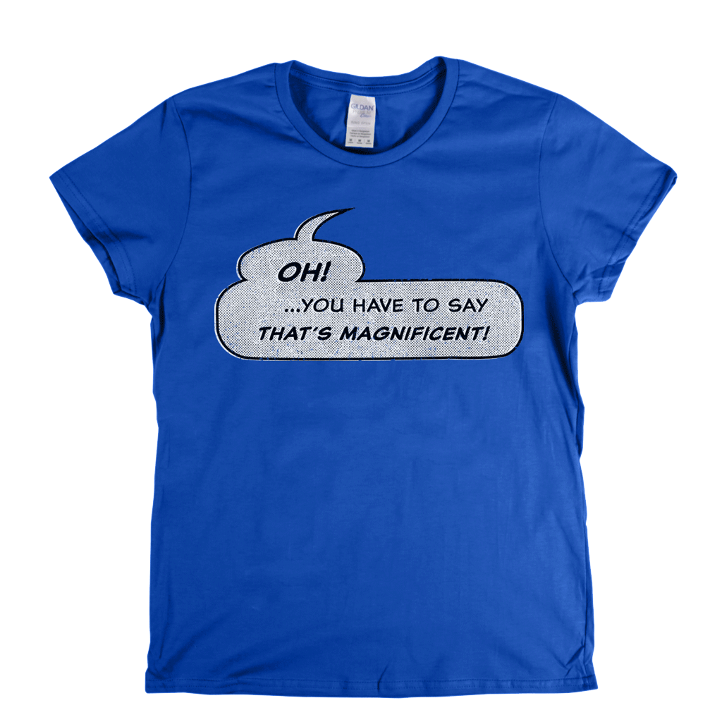 Oh You Have To Say Thats Magnificent Womens T-Shirt