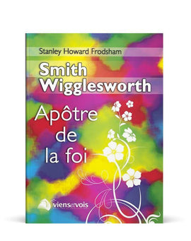 Smith Wigglesworth : apôtre de la foi