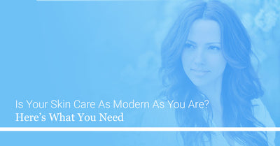 Is Your Skin Care As Modern As You Are? Here's What You Need