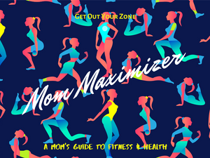 Mom Maximizer Fitness & Health Guide - Get Out Your Zone